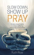 Slow Down, Show Up & Pray: Simple Shared Habits to Renew Wellbeing in Our Local Communities Paperback