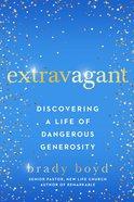 Extravagant: Discovering a Life of Dangerous Generosity Hardback
