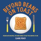 Beyond Beans and Toast: Packed With Recipes, Tips and Testimonies to Help You Survive At Uni Paperback