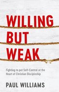Willing But Weak: Fighting to Put Self-Control At the Heart of Christian Discipleship Pb (Smaller)