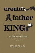 Creator, Father, King: A One Year Journey With God Paperback