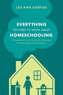 Everything You Need to Know About Homeschooling: A Comprehensive, Easy-To-Use Guide For the Journey From Early Learning Through Graduation Paperback
