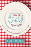 Dinner Table Devotions: 40 Days of Spiritual Nourishment For Your Family Paperback