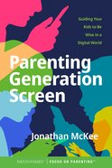 Parenting Generation Screen: Guiding Your Kids to Be Wise in a Digital World Paperback