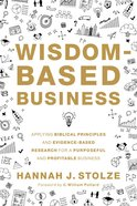 Wisdom-Based Business: Applying Biblical Principles and Evidence-Based Research For a Purposeful and Profitable Business Hardback