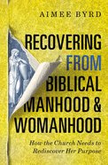 Recovering From Biblical Manhood and Womanhood: How the Church Needs to Rediscover Her Purpose Paperback