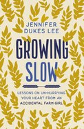 Growing Slow: Lessons on Un-Hurrying Your Heart From An Accidental Farm Girl Hardback