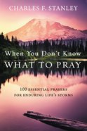 When You Don't Know What to Pray: 100 Essential Prayers For Enduring Life's Storms Hardback