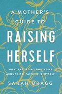 A Mother's Guide to Raising Herself eBook