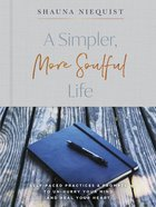 A Simpler, More Soulful Life: Self-Paced Practices and Prompts to Unhurry Your Mind and Heal Your Heart Hardback