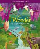 I Wonder: Exploring God's Grand Story: An Illustrated Bible Hardback