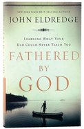 Fathered By God: Learning What Your Dad Could Never Teach You Paperback