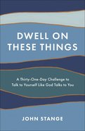 Dwell on These Things: A Thirty-One-Day Challenge to Talk to Yourself Like God Talks to You Paperback