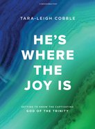 He's Where the Joy is: Getting to Know the Captivating God of the Trinity (Bible Study Book) Paperback