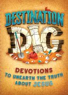Destination Dig Devotional: Unearthing the Truth About Jesus Paperback
