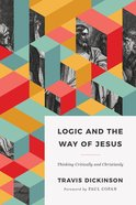 Logic and the Way of Jesus: How to Think Critically and Christianly Paperback
