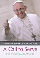 A Call to Serve: The Inside Story of Pope Francis - Who He Is, How He Lives, What He Asks Paperback