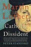 Martin Luther: Catholic Dissident Paperback