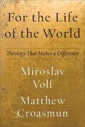 For the Life of the World: Theology That Makes a Difference Paperback