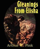 Gleanings From Elisha, His Life and Miracles Paperback