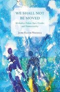 We Shall Not Be Moved: Methodists Debate Race, Gender, and Homosexuality Paperback