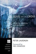 Jesus and the Cross: Necessity, Meaning, and Atonement (Princeton Theological Monograph Series) Paperback