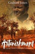 Astonishment: Laying Ghosts in Mugabe's Zimbabwe Paperback