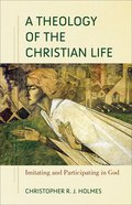 A Theology of the Christian Life: Imitating and Participating in God Paperback