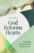 God Reforms Hearts: Rethinking Free Will and the Problem of Evil Paperback