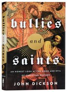 Bullies and Saints: An Honest Look At the Good and Evil of Christian History Hardback