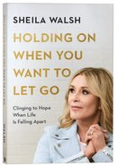 Holding on When You Want to Let Go: Clinging to Hope When Life is Falling Apart Paperback