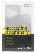 Succeeding At Seminary: 12 Keys to Getting the Most Out of Your Theological Education Paperback