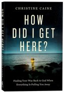 How Did I Get Here?: Finding Your Way Back to God When Everything is Pulling You Away Paperback