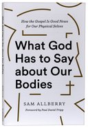 What God Has to Say About Our Bodies: How the Gospel is Good News For Our Physical Selves Paperback