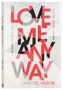 Love Me Anyway: How God's Perfect Love Fills Our Deepest Longing Paperback