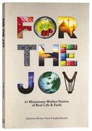 For the Joy: 21 Missionary Mother Stories of Real Life & Faith (2nd Edition) Paperback