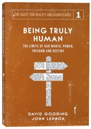 Being Truly Human: The Limits of Our Worth, Power, Freedom and Destiny (#01 in The Quest For Reality And Significance Series) Paperback