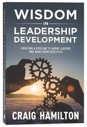 Wisdom in Leadership Development: Creating a Pipeline to Grow Leaders and Make More Disciples Paperback