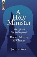 A Holy Minister: The Life and Spiritual Legacy of Robert Murray McCheyne Paperback