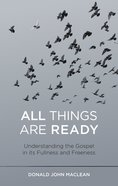 All Things Are Ready: Understanding the Gospel in Its Fullness and Freeness Paperback