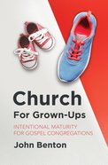 Church For Grown-Ups: Intentional Maturity For Gospel Congregations Paperback