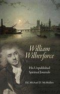 William Wilberforce: His Unpublished Spiritual Journals Hardback