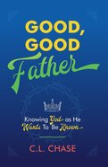 Good, Good Father: Knowing God as He Wants to Be Known Paperback