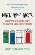 When Home Hurts: A Guide For Responding Wisely to Domestic Abuse in Your Church Paperback