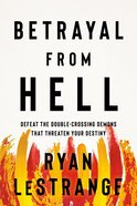 Betrayal From Hell: Defeat the Double-Crossing Demons That Threaten Your Destiny Paperback