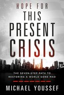 Hope For This Present Crisis: The Seven-Step Path to Restoring a World Gone Mad Hardback