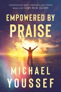 Empowered By Praise: Experiencing God's Presence and Power When You Give Him Glory Paperback