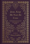 Jesus, Keep Me Near the Cross: Experiencing the Passion and Power of Easter Hardback