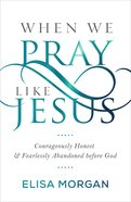 When We Pray Like Jesus: Courageously Honest and Fearlessly Abandoned Before God Paperback