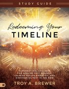 Redeeming Your Timeline: Supernatural Skillsets For Healing Past Wounds, Calming Future Anxieties, and Discovering Rest in the Now (Study Guide) Paperback